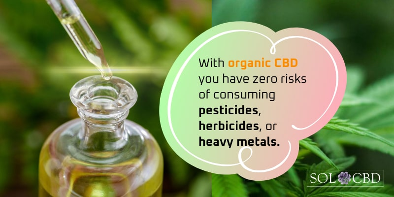 With organic CBD you have zero risks of consuming pesticides, herbicides, or heavy metals.