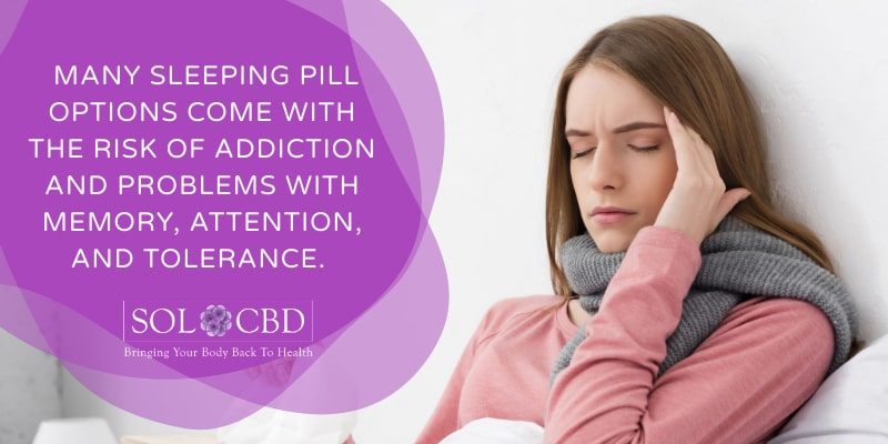 Unlike CBD, many sleeping pill options come with the risk of addiction and problems with memory, attention, and tolerance.
