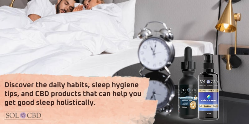 Discover the daily habits, sleep hygiene tips, and CBD products that can help you get good sleep holistically.