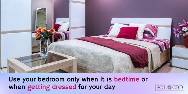 Use your bedroom only when it is bedtime or when getting dressed for your day.
