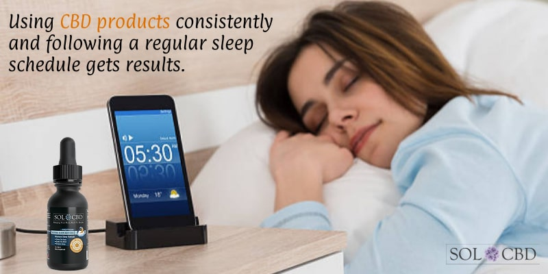 Using CBD products consistently and following a regular sleep schedule gets results.