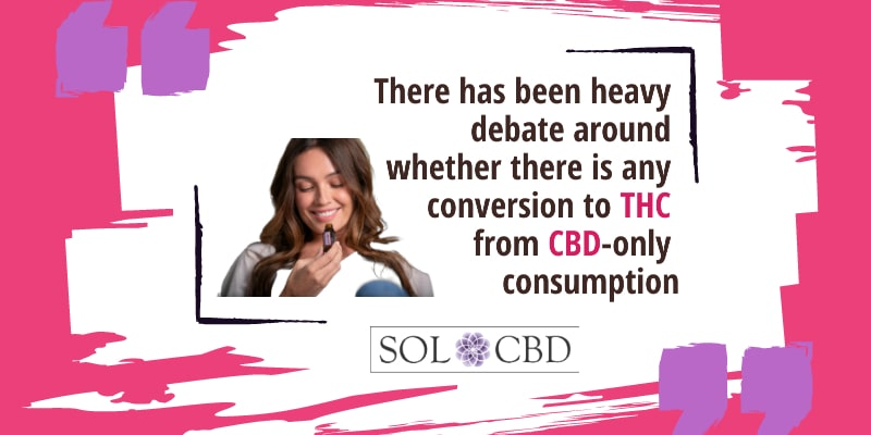There has been heavy debate around whether there is any conversion to THC from CBD-only consumption
