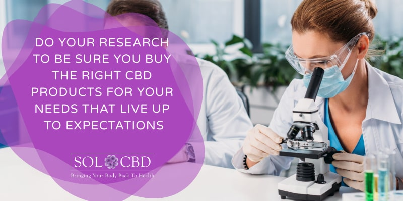 Do your research to be sure you buy the right CBD products for your needs that live up to expectations.