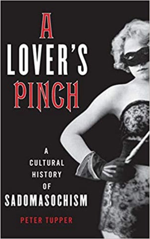A Lover's Pinch: A Cultural History of Sadomasochism