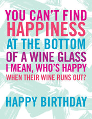 """You Can't Find Happiness at the Bottom of a Wine Glass, I Mean Who's Happy When Their Wine Runs Out?"" Greeting Card (GC45AP2094)"
