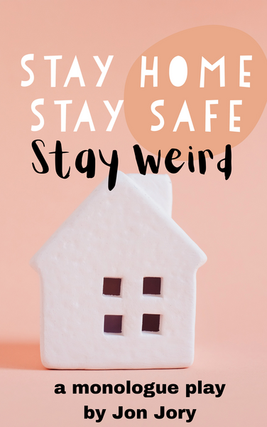 Play: Stay Home, Stay Safe, Stay Weird (a monologue play) by Jon Jory - Stage Partners