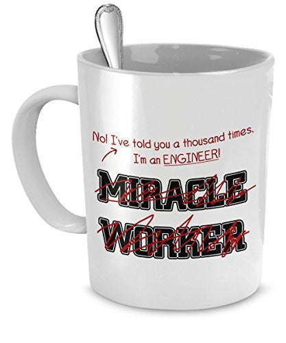 Engineer Mug - I've Told You A Thousand Times I'm An Engineer! Not A Miracle Worker - Engineer Gifts - Engineer Cup - Engineer Coffee Cup