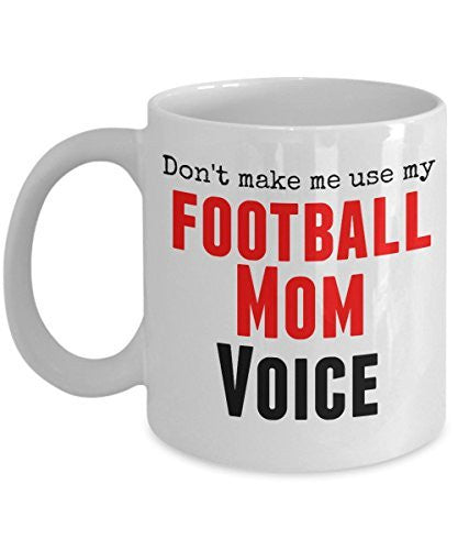 Funny Football Mug -Don't Make Me Use My Football Mom Voice -11 oz Ceramic Mug - Unique Gifts Idea