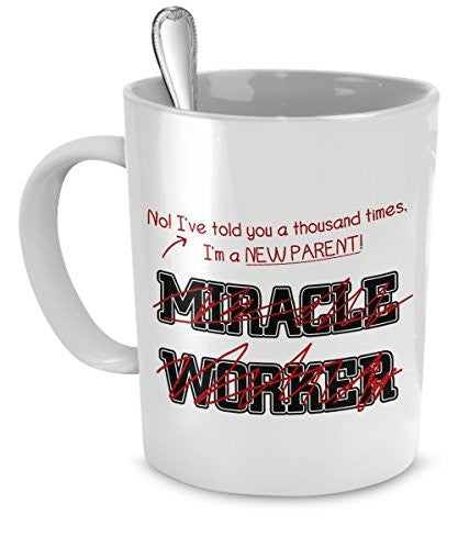 Funny NewParent Mug- I've Told You Thousand Times I'm Not A Miracle Worker -Gift For NewParent