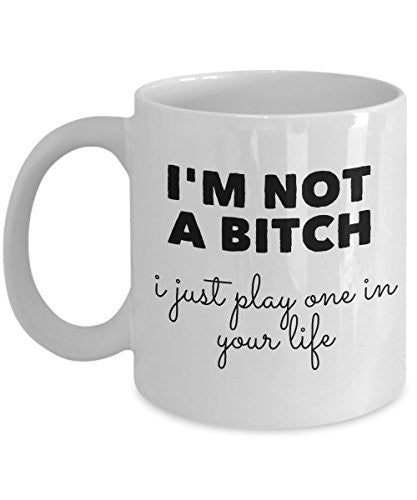Funny Coffee Mug - I'm Not a Bitch - I Just Play One in Your Life - Unique Ceramic Gifts Items