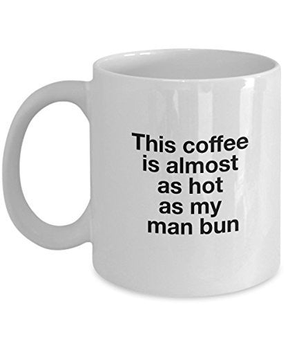 Funny Ceramic Mug - This Coffee is Almost As Hot As My Man Bun -11 Oz Coffee Mug -Unique Gifts Idea