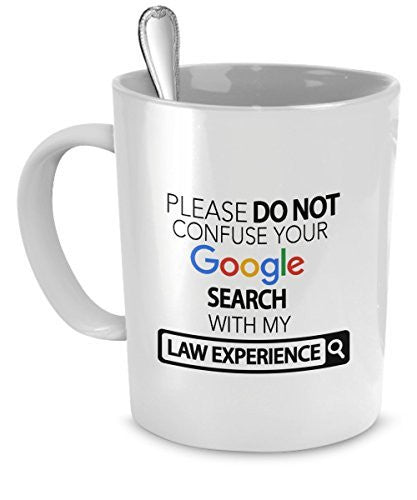 Law Mug - Please Do Not Confuse Your Google Search With My Law Experience - Law Gifts - Law Accessories