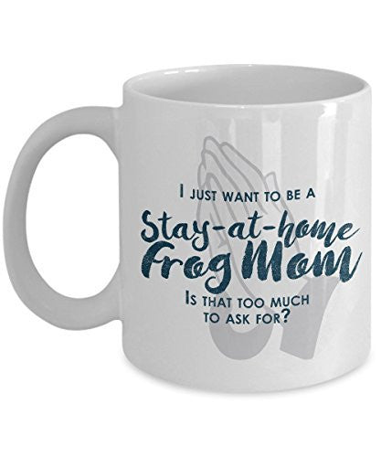 Funny Frog Mom Gifts - I Just Want To Be A Stay At Home Frog Mom - Unique gift idea - 11 Oz Mug