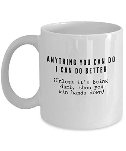 Funny Coffee Mug Quotes - Anything You Can Do I Can Do Better Mug- 11 Oz ceramic Mugs- Unique Gifts