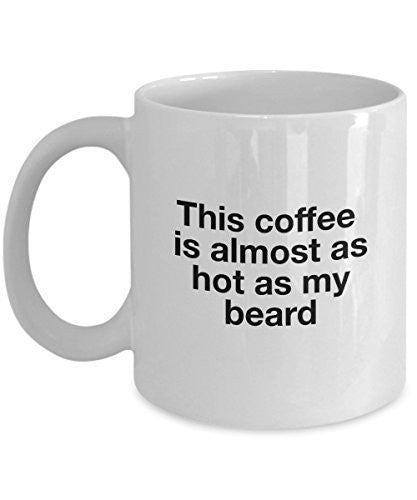 Funny Coffee Mug - This Coffee Is Almost Hot As My Beard - 11 Oz Ceramic Mug - Unique Gifts Idea