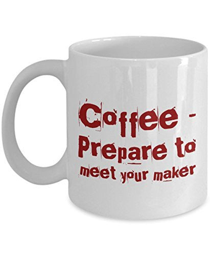 Funny Coffee Mug - Coffee Prepare to Meet Your Maker - Unique Ceramic Gifts Idea - Gifts Mug