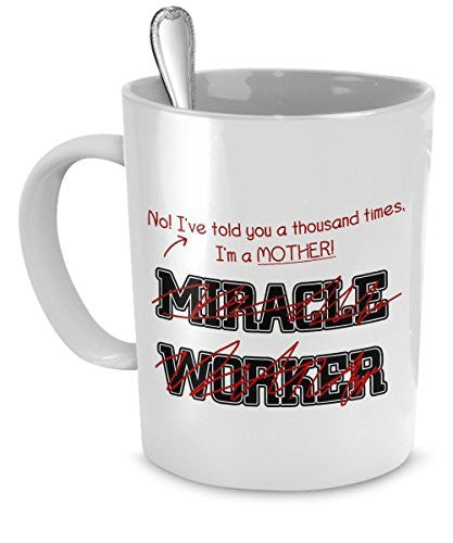 Funny Mother Mug- I've Told You Thousand Times I'm Not A Miracle Worker -Gift For Mother