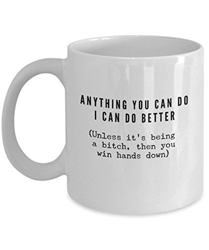 Funny Coffee Mug -Anything You Can Do I Can Do Better Unless it's Being a Bitch Mug -11 oz Ceramic