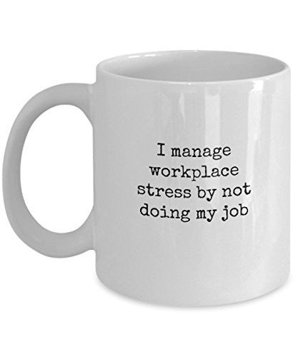 Funny Coffee Mugs For Office - I Manage Workplace Stress By Not Doing My Job - 11 Oz Ceramic Mug