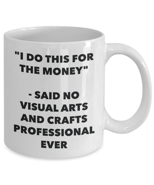 I Do This for the Money - Said No Visual Arts And Crafts Professional Ever Mug - Funny Tea Hot Cocoa Coffee Cup - Birthday Christmas Gag Gifts Idea