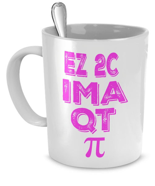 Science Nerd Gifts - Pi Day Mug - Girl - EZ 2C IM A QT Pi - Math Nerd Mug Gifts - Funny Science