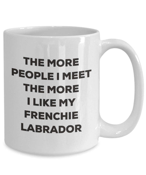 The more people I meet the more I like my Frenchie Labrador Mug - Funny Coffee Cup - Christmas Dog Lover Cute Gag Gifts Idea