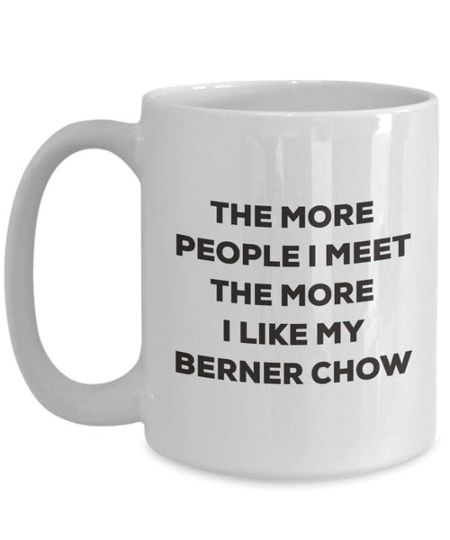 The more people I meet the more I like my Berner Chow Mug - Funny Coffee Cup - Christmas Dog Lover Cute Gag Gifts Idea