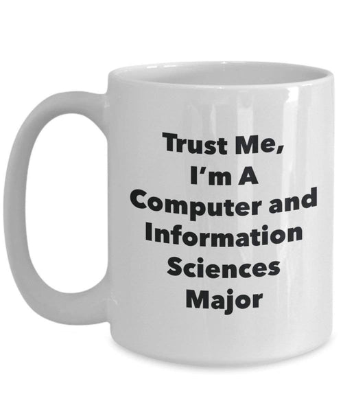 Trust Me, I'm A Computer and Information Sciences Major Mug - Funny Coffee Cup - Cute Graduation Gag Gifts Ideas for Friends and Classmates (11oz)