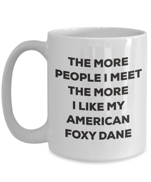 The more people I meet the more I like my American Foxy Dane Mug - Funny Coffee Cup - Christmas Dog Lover Cute Gag Gifts Idea (15oz)