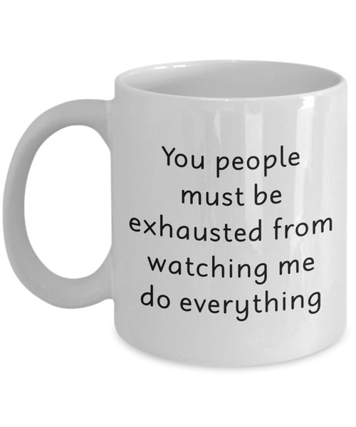 You People Must Be Exhausted From Watching Me Do Everything Mug - Funny Tea Hot Cocoa Coffee Cup - Birthday Christmas Anniversary Gag Gifts Idea