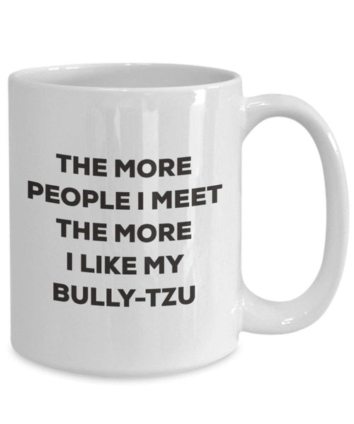 The more people I meet the more I like my Bully-tzu Mug - Funny Coffee Cup - Christmas Dog Lover Cute Gag Gifts Idea