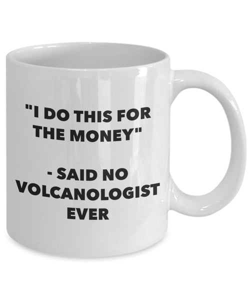 I Do This for the Money - Said No Volcanologist Ever Mug - Funny Tea Hot Cocoa Coffee Cup - Novelty Birthday Christmas Anniversary Gag Gifts Idea