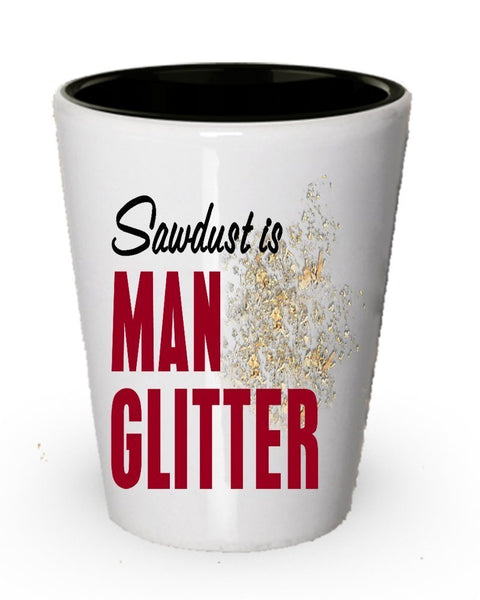 Sawdust is man glitter shot glass - Funny gifts for men