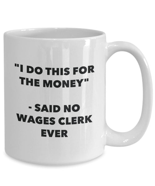 I Do This for the Money - Said No Wages Clerk Ever Mug - Funny Tea Hot Cocoa Coffee Cup - Novelty Birthday Christmas Anniversary Gag Gifts Idea