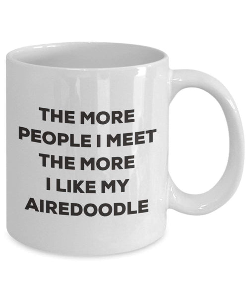 The More People I Meet the More I Like My airedoodle Tasse – Funny Coffee Cup – Weihnachten Hund Lover niedlichen Gag Geschenke Idee