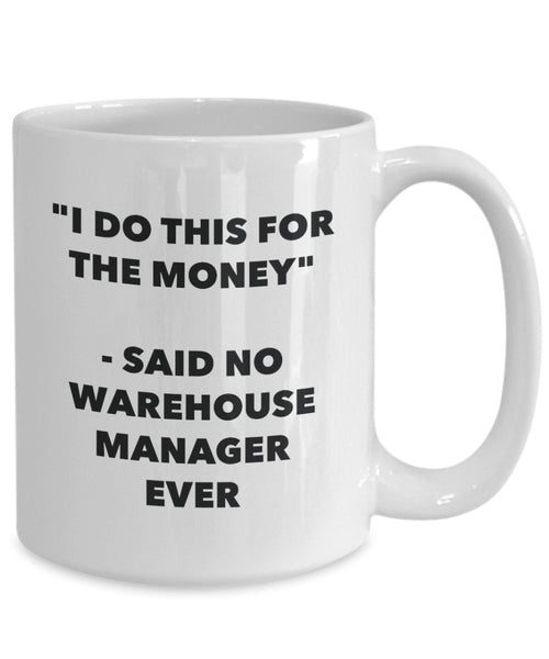 I Do This for the Money - Said No Warehouse Manager Ever Mug - Funny Tea Hot Cocoa Coffee Cup - Novelty Birthday Christmas Gag Gifts Idea