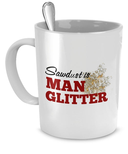 Sawdust Is Man Glitter Mug - Funny Mugs For Men by SpreadPassion