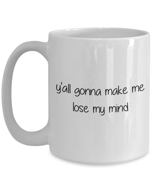 Yall Gonna Make Me Lose My Mind Mug - Funny Tea Hot Cocoa Coffee Cup - Novelty Birthday Christmas Anniversary Gag Gifts Idea