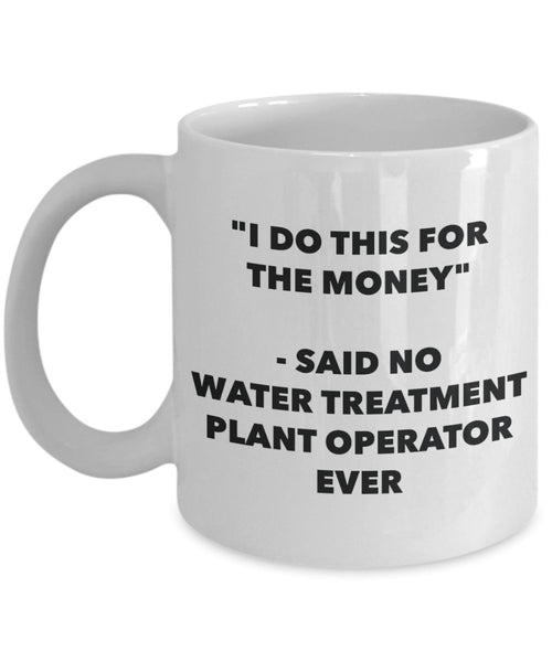 I Do This for the Money - Said No Water Treatment Plant Operator Ever Mug - Funny Tea Cocoa Coffee Cup - Birthday Christmas Gag Gifts Idea