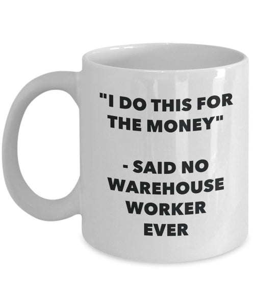 I Do This for the Money - Said No Warehouse Worker Ever Mug - Funny Tea Hot Cocoa Coffee Cup - Novelty Birthday Christmas Gag Gifts Idea