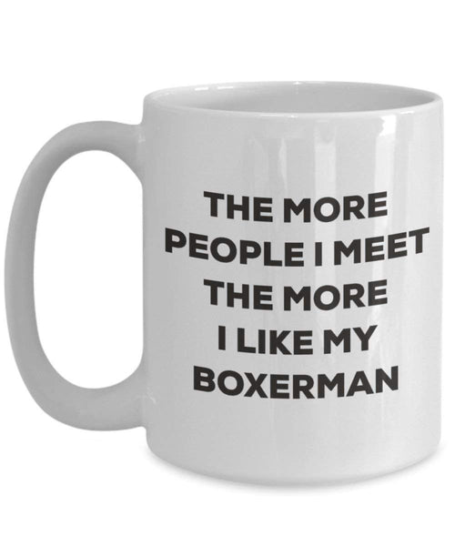 The More People I Meet the More I Like My boxerman Tasse – Funny Coffee Cup – Weihnachten Hund Lover niedlichen Gag Geschenke Idee