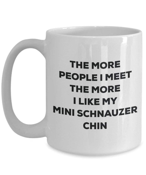 The more people I meet the more I like my Mini Schnauzer Chin Mug - Funny Coffee Cup - Christmas Dog Lover Cute Gag Gifts Idea