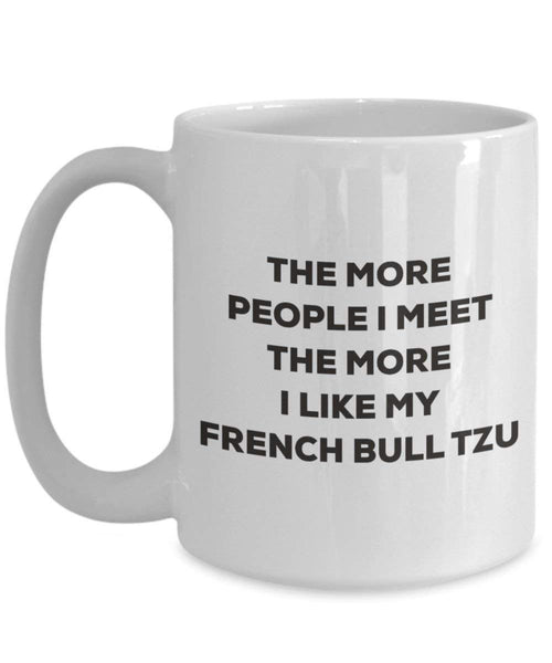 The more people I meet the more I like my French Bull Tzu Mug - Funny Coffee Cup - Christmas Dog Lover Cute Gag Gifts Idea