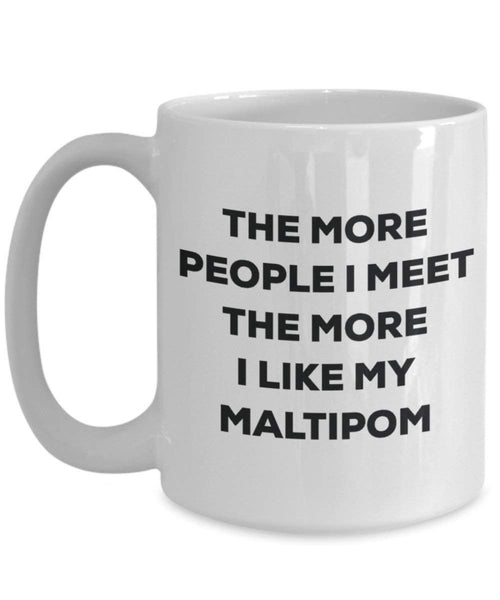 The more people I meet the more I like my Maltipom Mug - Funny Coffee Cup - Christmas Dog Lover Cute Gag Gifts Idea