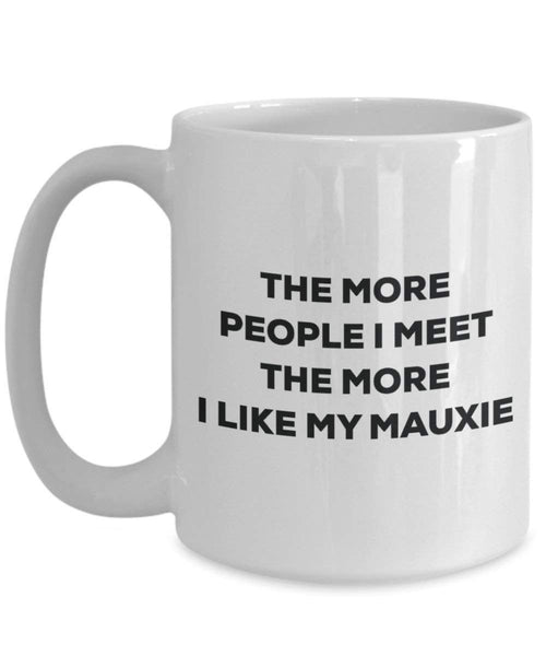 The More People I Meet the More I Like My mauxie Tasse – Funny Coffee Cup – Weihnachten Hund Lover niedlichen Gag Geschenke Idee
