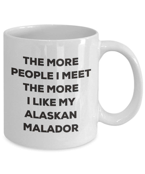The More People I Meet the More I Like My Alaskan malador Tasse – Funny Coffee Cup – Weihnachten Hund Lover niedlichen Gag Geschenke Idee