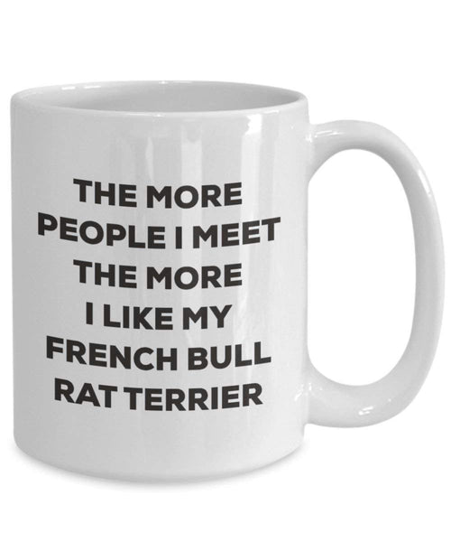 The more people I meet the more I like my French Bull Rat Terrier Mug - Funny Coffee Cup - Christmas Dog Lover Cute Gag Gifts Idea