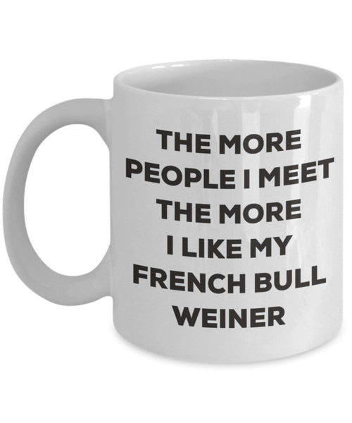 The more people I meet the more I like my French Bull Weiner Mug - Funny Coffee Cup - Christmas Dog Lover Cute Gag Gifts Idea