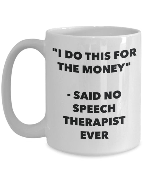 I Do This for the Money - Said No Speech Therapist Ever Mug - Funny Tea Hot Cocoa Coffee Cup - Novelty Birthday Christmas Anniversary Gag Gifts Idea