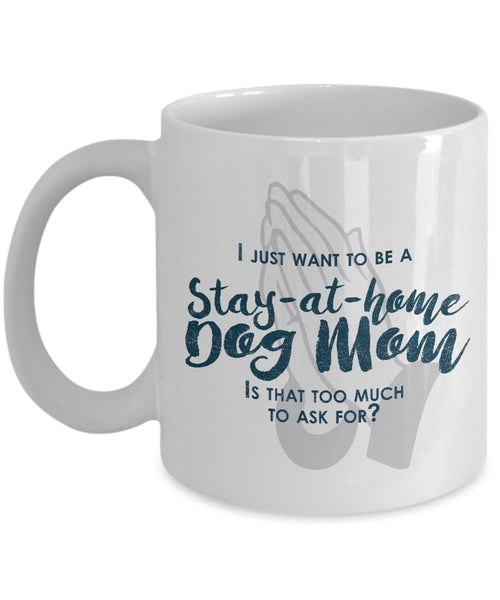 Funny Dog Mom Gifts -I Just Want To Be A Stay At Home Dog Mom - Dog lover Gifts- Unique Gift Idea by DogsMakeMeHappy